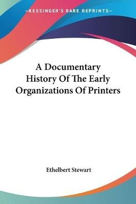 A Documentary History of the Early Organizations of Printers (Paperback): Ethelbert Stewart