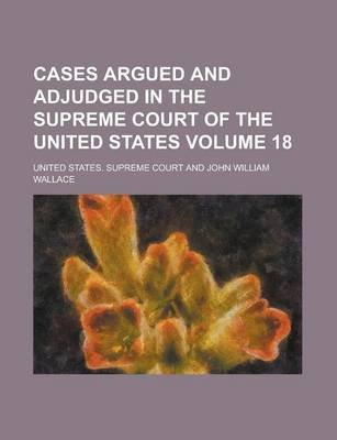 Cases Argued and Adjudged in the Supreme Court of the United States Volume 18 (Paperback): United States Supreme Court