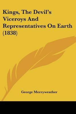 Kings, the Devil's Viceroys and Representatives on Earth (1838) (Paperback): George Merryweather