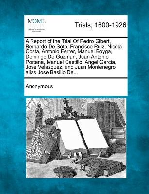 A Report of the Trial of Pedro Gibert, Bernardo de Soto, Francisco Ruiz, Nicola Costa, Antonio Ferrer, Manuel Boyga, Domingo de...