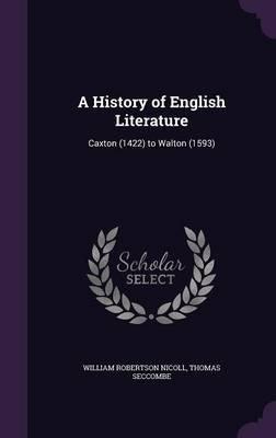A History of English Literature - Caxton (1422) to Walton (1593) (Hardcover): William Robertson Nicoll, Thomas Seccombe