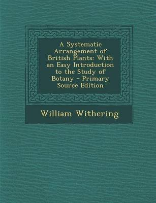 A Systematic Arrangement of British Plants - With an Easy Introduction to the Study of Botany ... (Paperback): William Withering