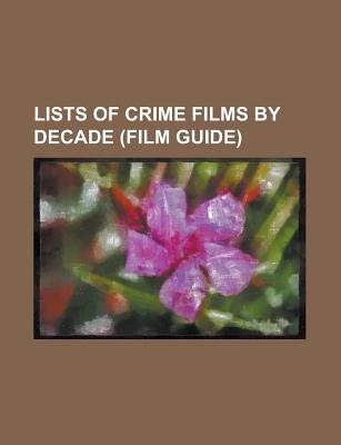 Lists of Crime Films by Decade (Film Guide) - List of Crime Films Before 1920, List of Crime Films of the 1920s, List of Crime...