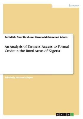 An Analysis of Farmers' Access to Formal Credit in the Rural Areas of Nigeria (Paperback): Saifullahi Sani Ibrahim, Haruna...