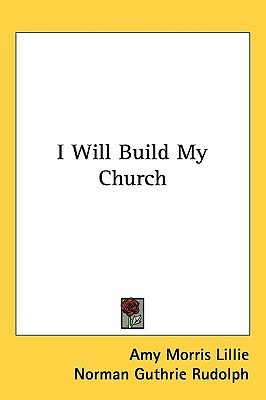 I Will Build My Church (Paperback): Amy Morris Lillie
