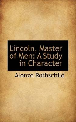 Lincoln, Master of Men - A Study in Character (Paperback): Alonzo Rothschild