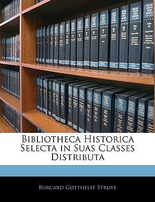 Bibliotheca Historica Selecta in Suas Classes Distributa (Swedish, Paperback): Burcard Gotthelff Struve