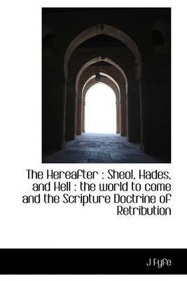 The Hereafter - Sheol, Hades, and Hell: The World to Come and the Scripture Doctrine of Retribution (Hardcover): J. Fyfe