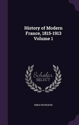 History of Modern France, 1815-1913; Volume 1 (Hardcover): Emile Bourgeois