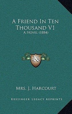 A Friend in Ten Thousand V1 - A Novel (1884) (Hardcover): Mrs J. Harcourt