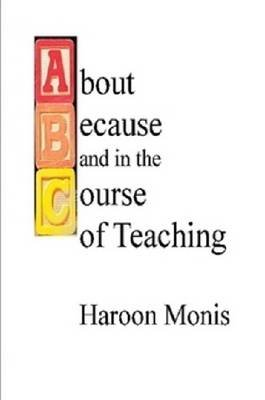 ABC of Teaching: About, Because, and in the Course of Teaching (Electronic book text): Haroon Monis