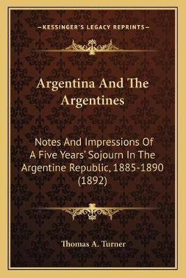 Argentina and the Argentines - Notes and Impressions of a Five Years' Sojourn in the Argentine Republic, 1885-1890 (1892)...