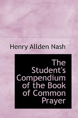 The Student's Compendium of the Book of Common Prayer (Paperback): Henry Allden Nash