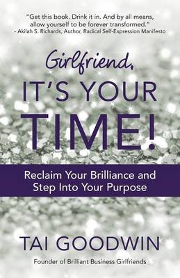 Girlfriend, It's Your Time! - Reclaim Your Brilliance and Step Into Your Purpose (Paperback): Tai Goodwin