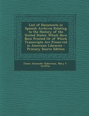 List of Documents in Spanish Archives Relating to the History of the United States - Which Have Been Printed or of Which...