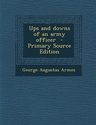 Ups and Downs of an Army Officer (Paperback, Primary Source): George Augustus Armes