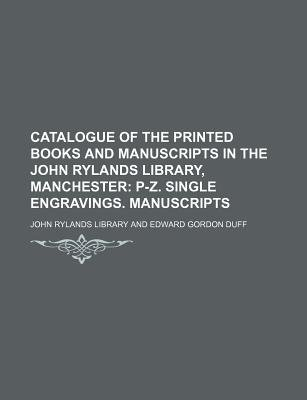 Catalogue of the Printed Books and Manuscripts in the John Rylands Library, Manchester; P-Z. Single Engravings. Manuscripts...