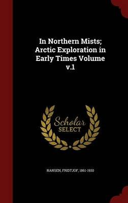 In Northern Mists; Arctic Exploration in Early Times Volume V.1 (Hardcover): Nansen Fridtjof 1861-1930