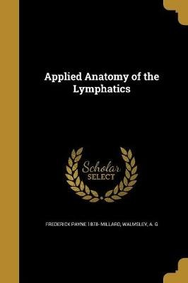 Applied Anatomy of the Lymphatics (Paperback): Frederick Payne 1878- Millard