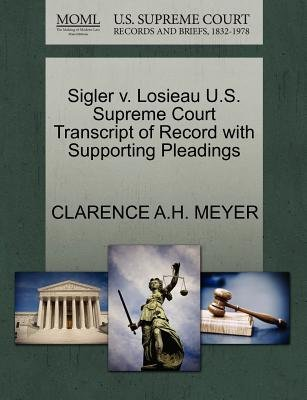 Sigler V. Losieau U.S. Supreme Court Transcript of Record with Supporting Pleadings (Paperback): Clarence A H Meyer