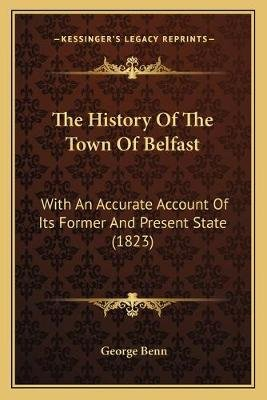 The History of the Town of Belfast - With an Accurate Account of Its Former and Present State (1823) (Paperback): George Benn
