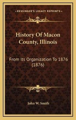 History of Macon County, Illinois - From Its Organization to 1876 (1876) (Hardcover): John W Smith