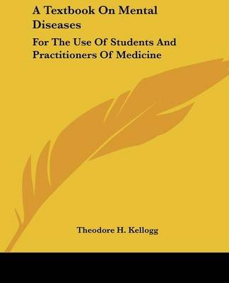 A Textbook On Mental Diseases - For The Use Of Students And Practitioners Of Medicine (Paperback): Theodore H. Kellogg