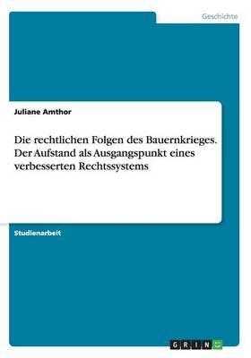 Die Rechtlichen Folgen Des Bauernkrieges. Der Aufstand ALS Ausgangspunkt Eines Verbesserten Rechtssystems (German, Paperback):...
