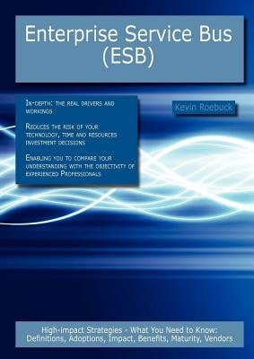 Enterprise Service Bus (Esb) - High-Impact Strategies - What You Need to Know: Definitions, Adoptions, Impact, Benefits,...