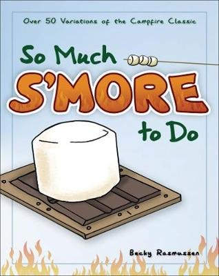 So Much S'more to Do - Over 50 Variations of the Campfire Classic (Paperback): Becky Rasmussen