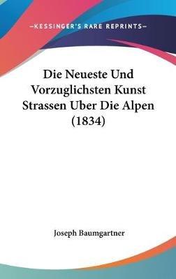 Die Neueste Und Vorzuglichsten Kunst Strassen Uber Die Alpen (1834) (English, German, Hardcover): Joseph Baumgartner