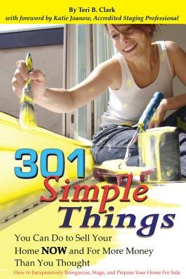301 Simple Things You Can Do to Sell Your Home Now and for More Money Than You Thought - How to Inexpensively Reorganize,...