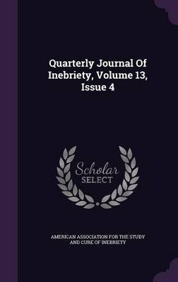 Quarterly Journal of Inebriety, Volume 13, Issue 4 (Hardcover): American Association for the Study and C
