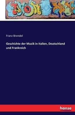 Geschichte Der Musik in Italien, Deutschland Und Frankreich (German, Paperback): Franz Brendel