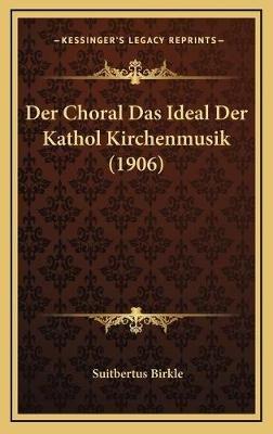 Der Choral Das Ideal Der Kathol Kirchenmusik (1906) (English, German, Hardcover): Suitbertus Birkle