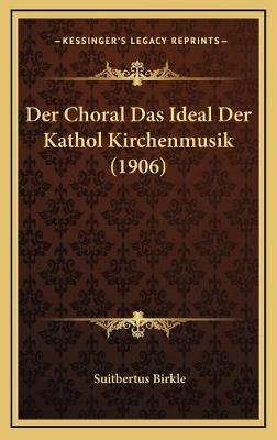 Der Choral Das Ideal Der Kathol Kirchenmusik (1906) (English, German, Hardcover): Suitbertus Birkle