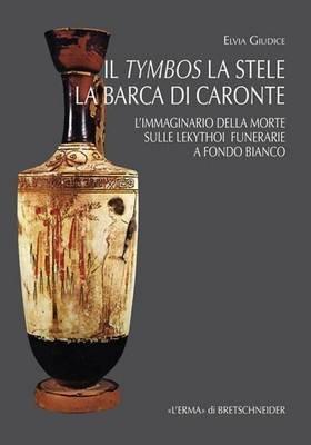 Il Tymbos La Stele La Barca Di Caronte - L'Immaginario Della Morte Sulle Lekythoi Funerarie a Fondo Bianco (Italian,...