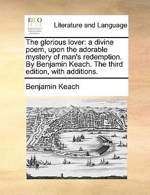 The Glorious Lover - A Divine Poem, Upon the Adorable Mystery of Man's Redemption. by Benjamin Keach. the Third Edition,...