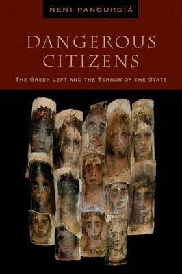 Dangerous Citizens - The Greek Left and the Terror of the State (Hardcover, New): Neni Panourgia