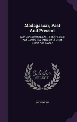 Madagascar, Past and Present - With Considerations as to the Political and Commercial Interests of Great Britain and France...