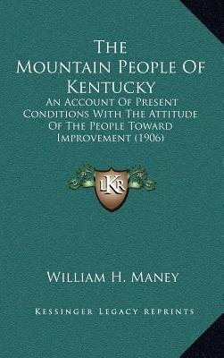 The Mountain People of Kentucky - An Account of Present Conditions with the Attitude of the People Toward Improvement (1906)...