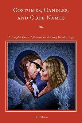 Costumes, Candles & Code Names - A Couple's Erotic Approach to Rescuing Its Marriage (Paperback): Del Palacio
