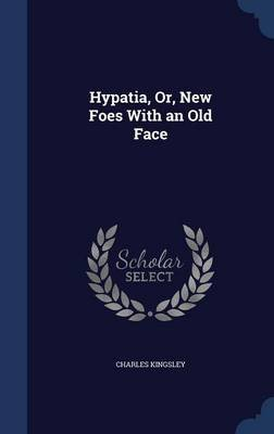 Hypatia, Or, New Foes with an Old Face (Hardcover): Charles Kingsley