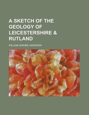 A Sketch of the Geology of Leicestershire & Rutland (Paperback): William Jerome Harrison