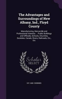 The Advantages and Surroundings of New Albany, Ind., Floyd County - Manufacturing, Mercantile and Professional Interests ......