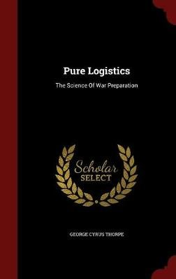 Pure Logistics - The Science of War Preparation (Hardcover): George Cyrus Thorpe