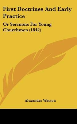 First Doctrines And Early Practice - Or Sermons For Young Churchmen (1842) (Hardcover): Alexander Watson