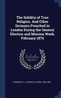 The Solidity of True Religion. and Other Sermons Preached in London During the General Election and Mission Week, February 1874...