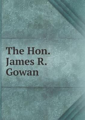 The Hon. James R. Gowan (Paperback): Arthur Hugh Urquhart Colquhoun