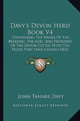 Davy's Devon Herd Book V4 - Containing the Names of the Breeders, the Ages, and Pedigrees of the Devon Cattle, with the...